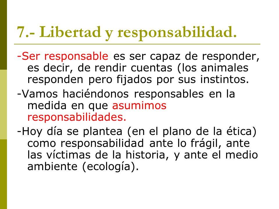 7.- Libertad y responsabilidad. -Ser responsable es ser capaz de responder, es decir, de rendir cuentas (los animales responden pero fijados por sus i
