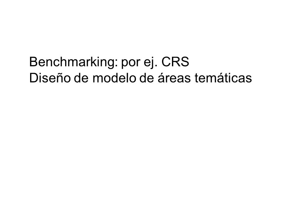 Benchmarking: por ej. CRS Diseño de modelo de áreas temáticas