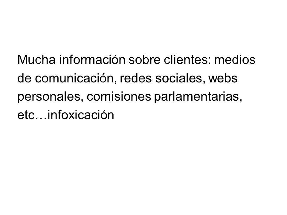 Mucha información sobre clientes: medios de comunicación, redes sociales, webs personales, comisiones parlamentarias, etc…infoxicación