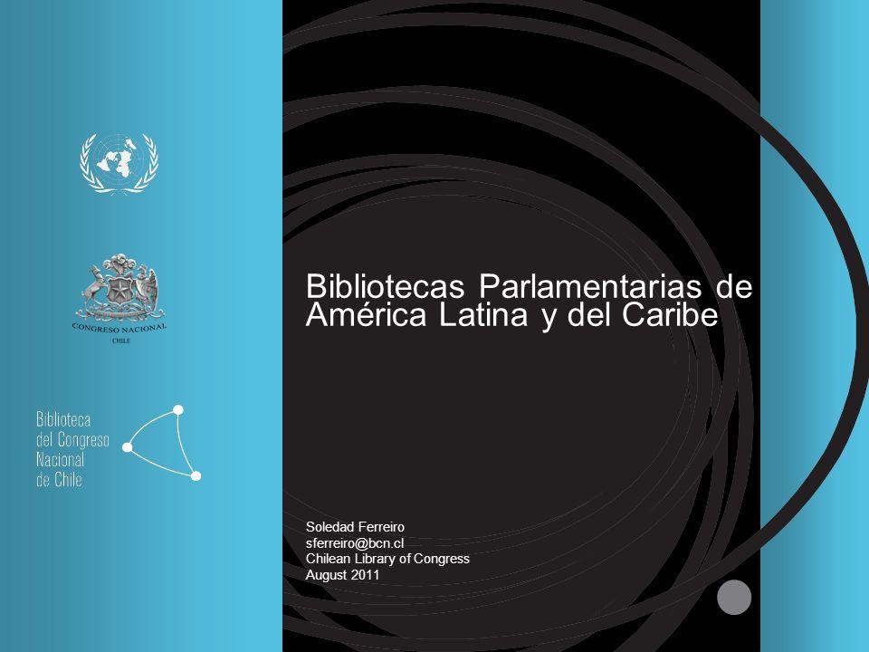 Bibliotecas Parlamentarias de América Latina y del Caribe Soledad Ferreiro sferreiro@bcn.cl Chilean Library of Congress August 2011