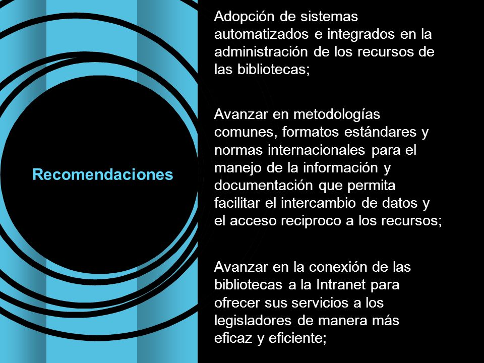 Adopción de sistemas automatizados e integrados en la administración de los recursos de las bibliotecas; Avanzar en metodologías comunes, formatos estándares y normas internacionales para el manejo de la información y documentación que permita facilitar el intercambio de datos y el acceso reciproco a los recursos; Avanzar en la conexión de las bibliotecas a la Intranet para ofrecer sus servicios a los legisladores de manera más eficaz y eficiente; Recomendaciones