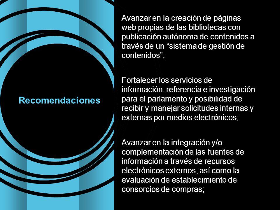 Avanzar en la creación de páginas web propias de las bibliotecas con publicación autónoma de contenidos a través de un sistema de gestión de contenidos; Fortalecer los servicios de información, referencia e investigación para el parlamento y posibilidad de recibir y manejar solicitudes internas y externas por medios electrónicos; Avanzar en la integración y/o complementación de las fuentes de información a través de recursos electrónicos externos, así como la evaluación de establecimiento de consorcios de compras;