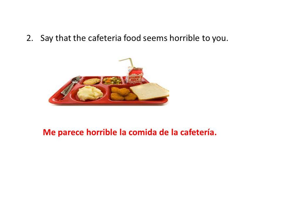 2.Say that the cafeteria food seems horrible to you. Me parece horrible la comida de la cafetería.