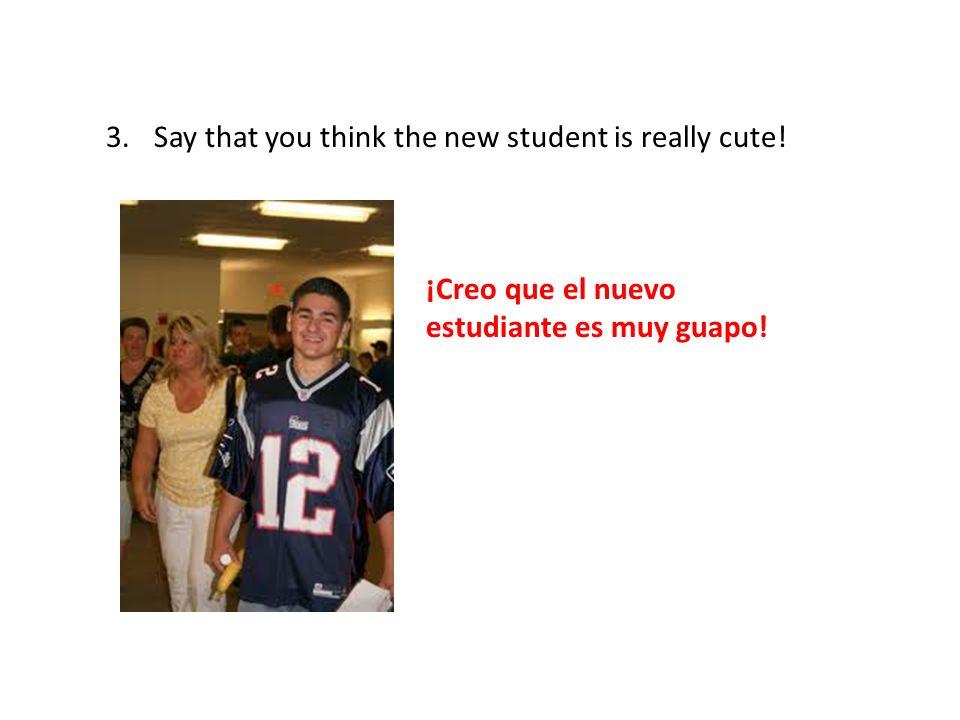 3.Say that you think the new student is really cute! ¡Creo que el nuevo estudiante es muy guapo!