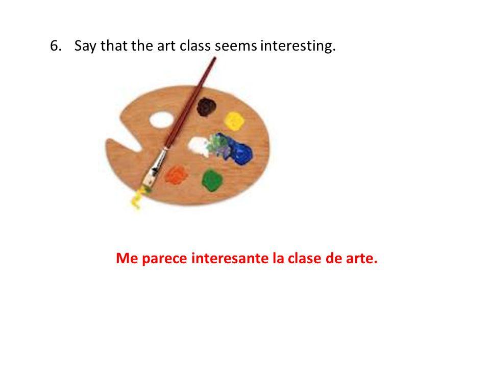 6.Say that the art class seems interesting. Me parece interesante la clase de arte.