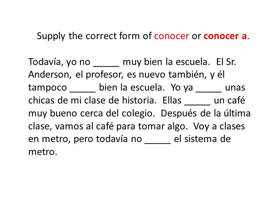 Supply the correct form of conocer or conocer a. Todavía, yo no _____ muy bien la escuela. El Sr. Anderson, el profesor, es nuevo también, y él tampoc