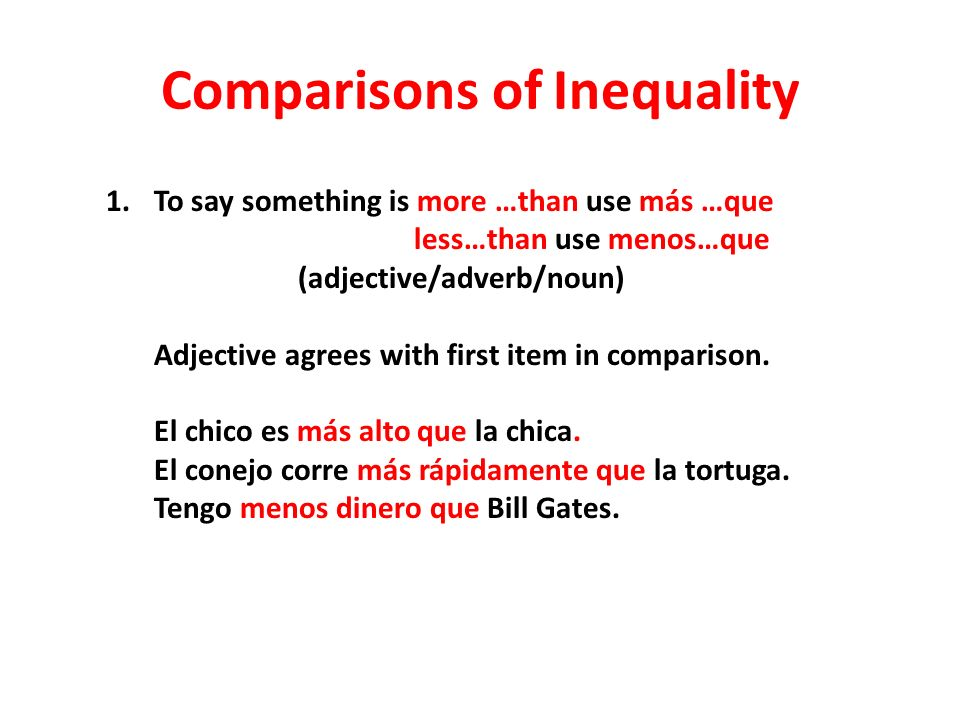 Comparisons of Inequality 1.To say something is more …than use más …que less…than use menos…que (adjective/adverb/noun) Adjective agrees with first item in comparison.