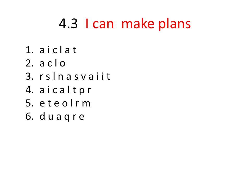 4.3 I can make plans 1.a i c l a t 2.a c l o 3.r s l n a s v a i i t 4.a i c a l t p r 5.e t e o l r m 6.d u a q r e