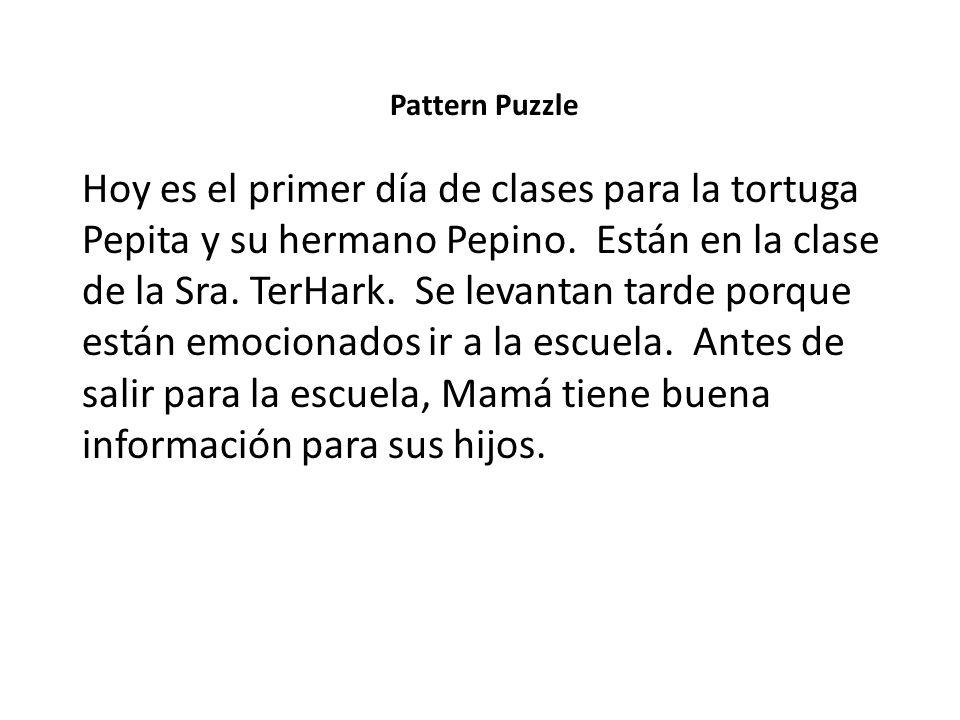 Pattern Puzzle Hoy es el primer día de clases para la tortuga Pepita y su hermano Pepino. Están en la clase de la Sra. TerHark. Se levantan tarde porq