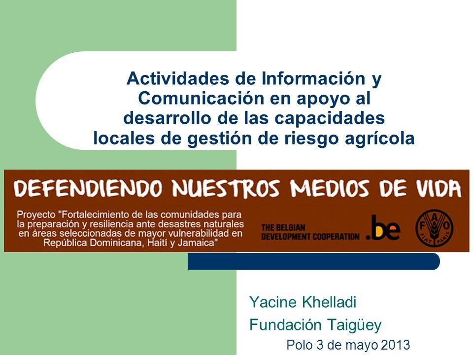 Actividades de Información y Comunicación en apoyo al desarrollo de las capacidades locales de gestión de riesgo agrícola Yacine Khelladi Fundación Taigüey Polo 3 de mayo 2013