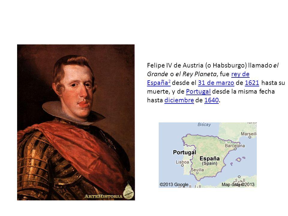 Felipe IV de Austria (o Habsburgo) llamado el Grande o el Rey Planeta, fue rey de España 2 desde el 31 de marzo de 1621 hasta su muerte, y de Portugal