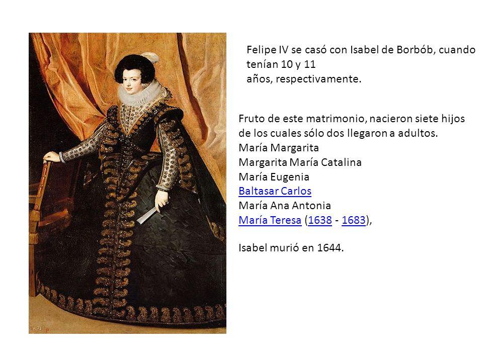 Felipe IV se casó con Isabel de Borbób, cuando tenían 10 y 11 años, respectivamente. Fruto de este matrimonio, nacieron siete hijos de los cuales sólo