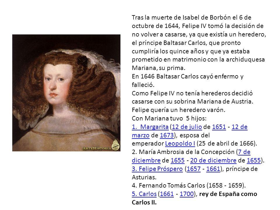 Tras la muerte de Isabel de Borbón el 6 de octubre de 1644, Felipe IV tomó la decisión de no volver a casarse, ya que existía un heredero, el príncipe