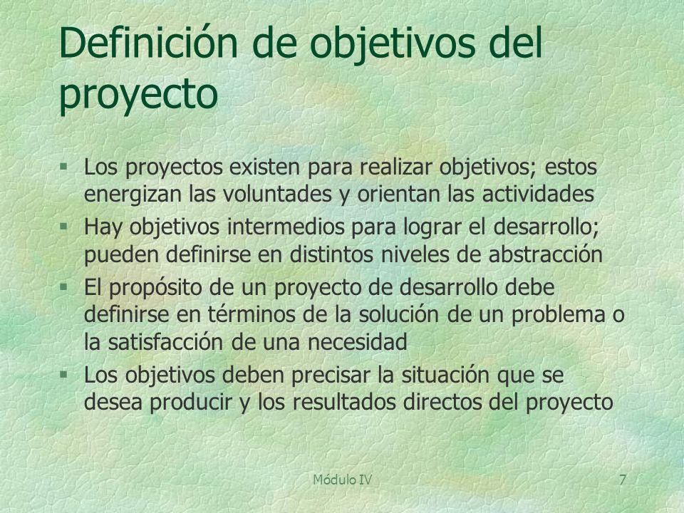 Módulo IV7 Definición de objetivos del proyecto §Los proyectos existen para realizar objetivos; estos energizan las voluntades y orientan las activida