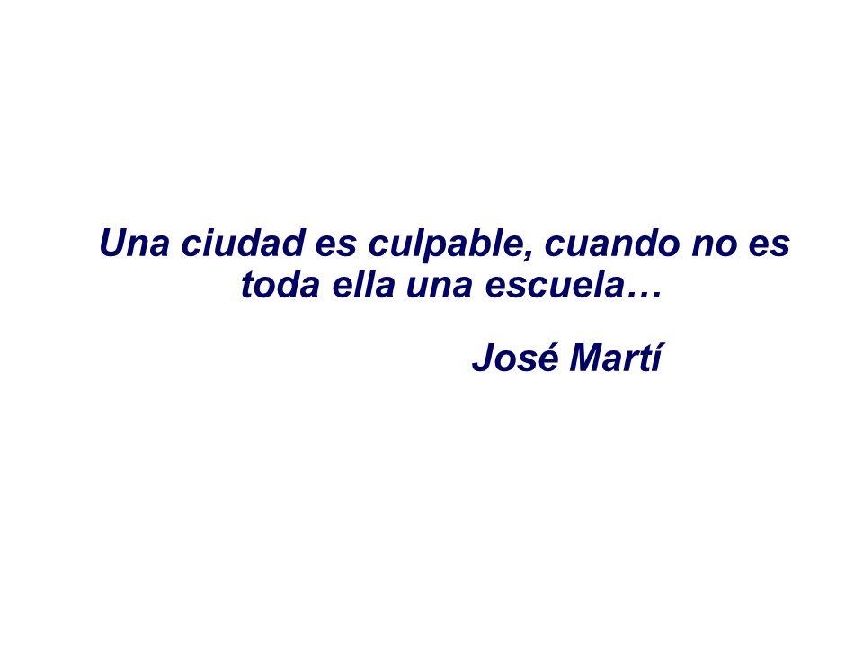 Una ciudad es culpable, cuando no es toda ella una escuela… José Martí