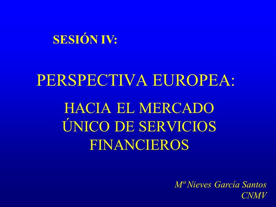 PERSPECTIVA EUROPEA: HACIA EL MERCADO ÚNICO DE SERVICIOS FINANCIEROS SESIÓN IV: Mª Nieves García Santos CNMV