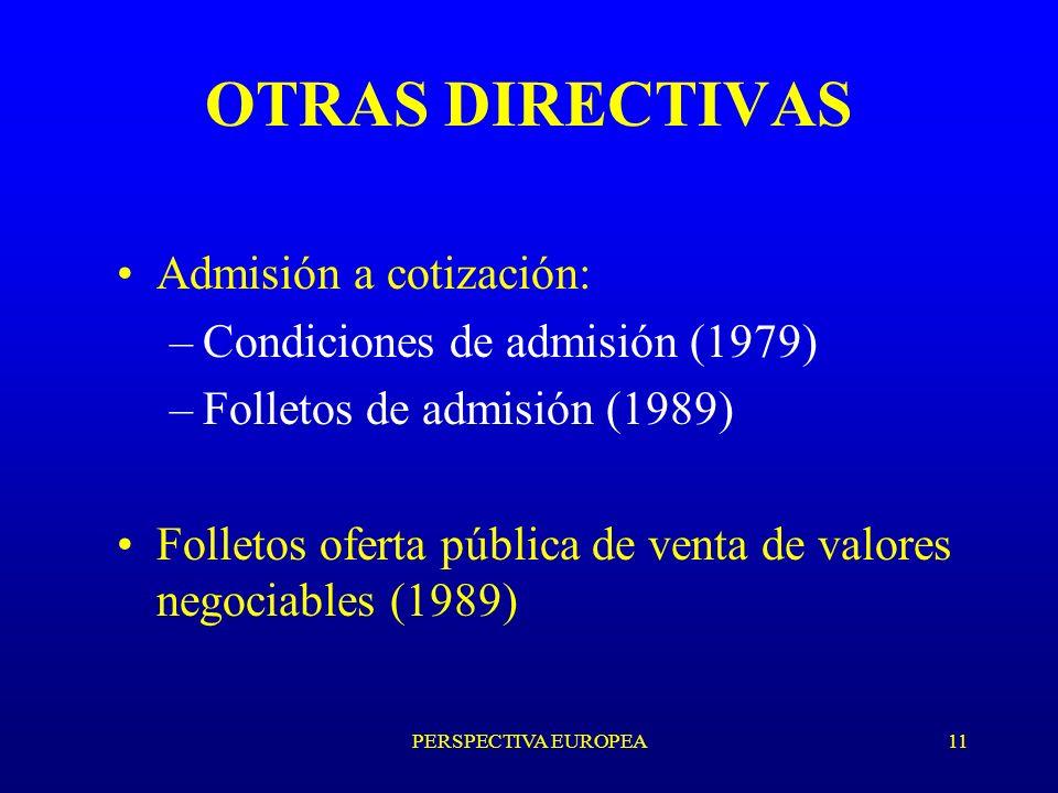 PERSPECTIVA EUROPEA11 OTRAS DIRECTIVAS Admisión a cotización: –Condiciones de admisión (1979) –Folletos de admisión (1989) Folletos oferta pública de venta de valores negociables (1989)