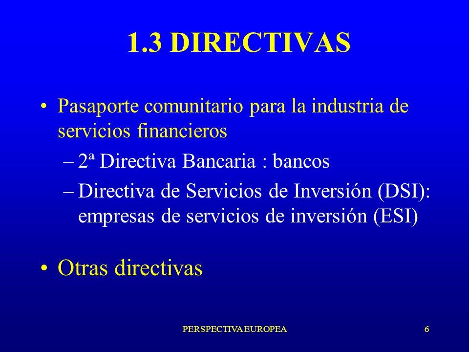 PERSPECTIVA EUROPEA6 1.3 DIRECTIVAS Pasaporte comunitario para la industria de servicios financieros –2ª Directiva Bancaria : bancos –Directiva de Servicios de Inversión (DSI): empresas de servicios de inversión (ESI) Otras directivas