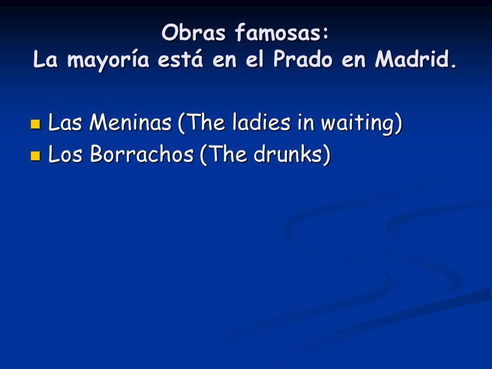 Obras famosas: La mayoría está en el Prado en Madrid. Las Meninas (The ladies in waiting) Las Meninas (The ladies in waiting) Los Borrachos (The drunk
