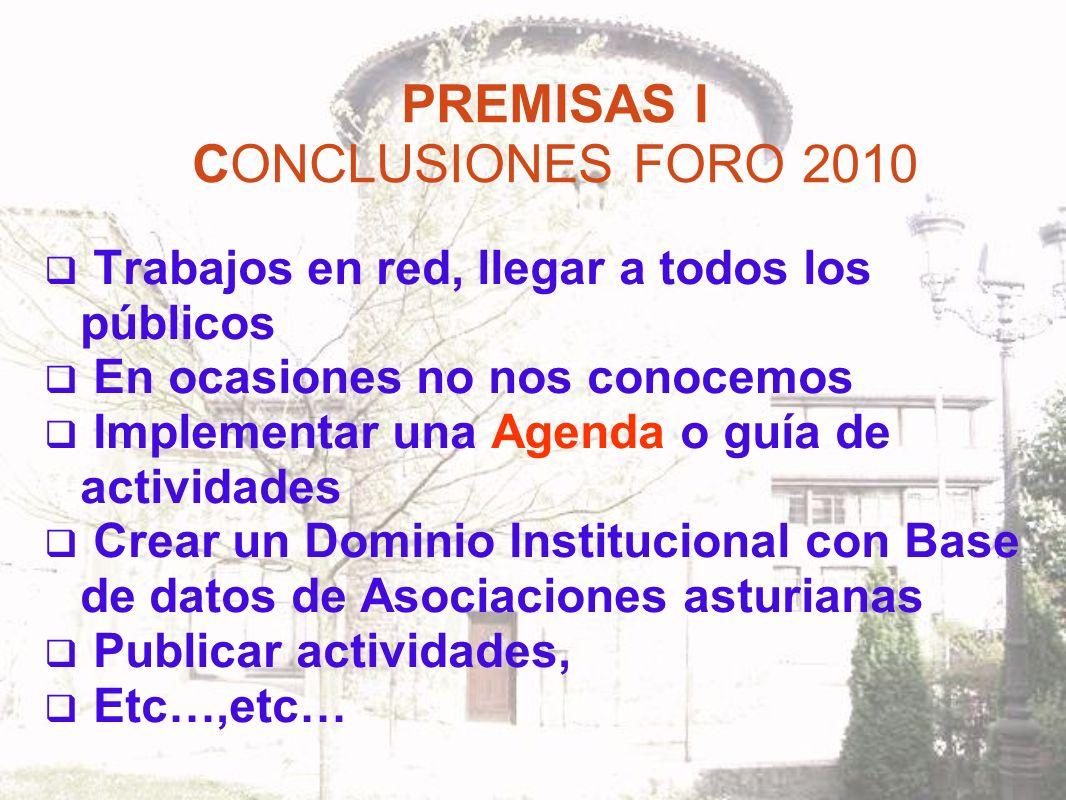 PREMISAS I CONCLUSIONES FORO 2010 Trabajos en red, llegar a todos los públicos En ocasiones no nos conocemos Implementar una Agenda o guía de actividades Crear un Dominio Institucional con Base de datos de Asociaciones asturianas Publicar actividades, Etc…,etc…