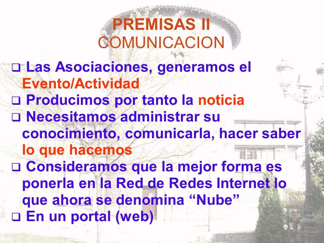 PREMISAS II COMUNICACION Las Asociaciones, generamos el Evento/Actividad Producimos por tanto la noticia Necesitamos administrar su conocimiento, comunicarla, hacer saber lo que hacemos Consideramos que la mejor forma es ponerla en la Red de Redes Internet lo que ahora se denomina Nube En un portal (web)