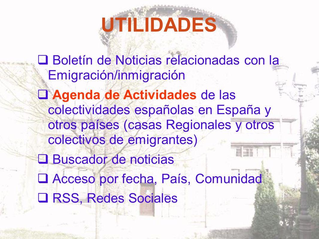 UTILIDADES Boletín de Noticias relacionadas con la Emigración/inmigración Agenda de Actividades de las colectividades españolas en España y otros países (casas Regionales y otros colectivos de emigrantes) Buscador de noticias Acceso por fecha, País, Comunidad RSS, Redes Sociales