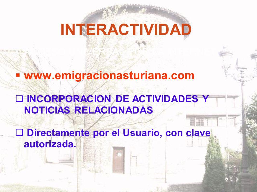 INTERACTIVIDAD ACCESO UNIVERSAL POR LA INTERNET www.emigracionasturiana.com INCORPORACION DE ACTIVIDADES Y NOTICIAS RELACIONADAS Directamente por el Usuario, con clave autorizada.