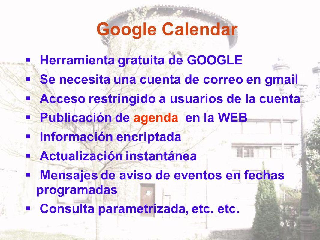 Google Calendar Herramienta gratuita de GOOGLE Se necesita una cuenta de correo en gmail Acceso restringido a usuarios de la cuenta Publicación de agenda en la WEB Información encriptada Actualización instantánea Mensajes de aviso de eventos en fechas programadas Consulta parametrizada, etc.