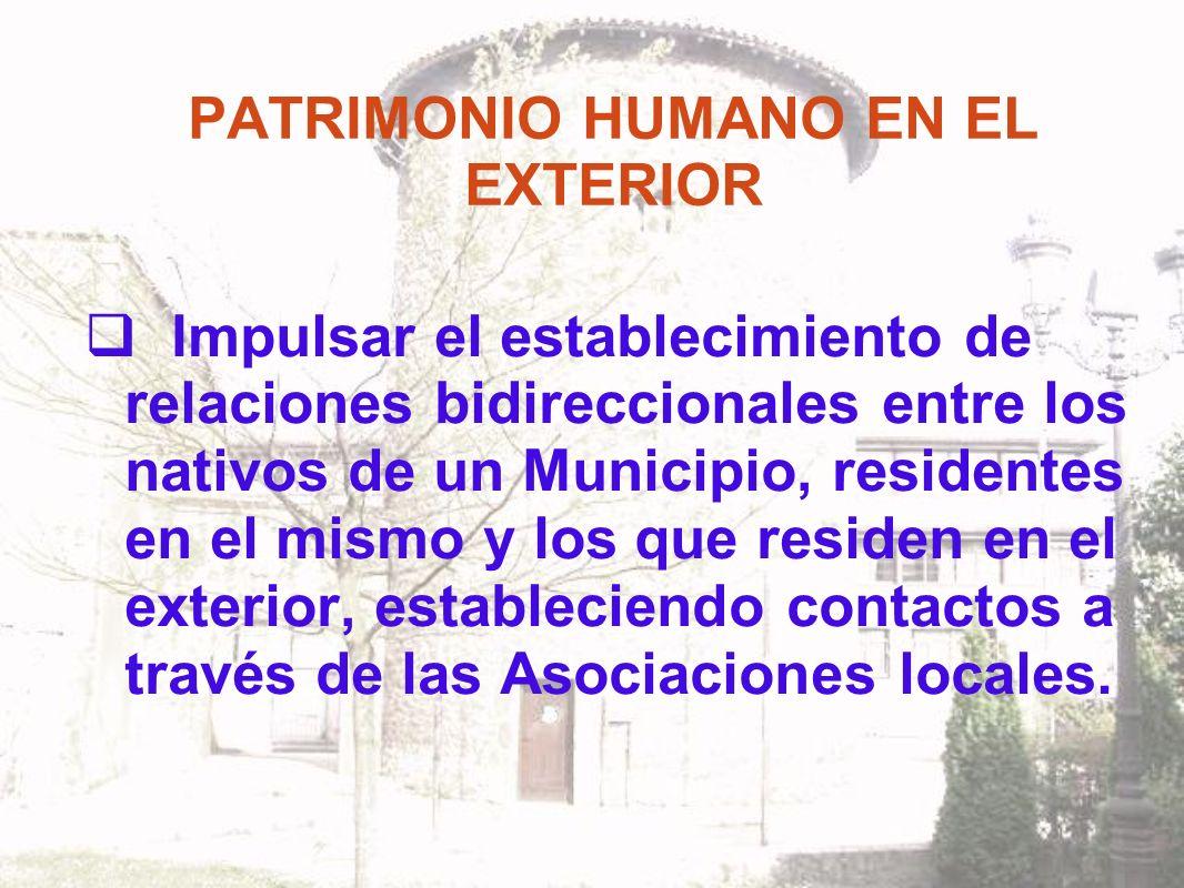 PATRIMONIO HUMANO EN EL EXTERIOR Impulsar el establecimiento de relaciones bidireccionales entre los nativos de un Municipio, residentes en el mismo y los que residen en el exterior, estableciendo contactos a través de las Asociaciones locales.