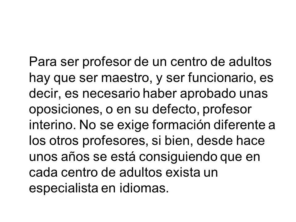 Para ser profesor de un centro de adultos hay que ser maestro, y ser funcionario, es decir, es necesario haber aprobado unas oposiciones, o en su defe