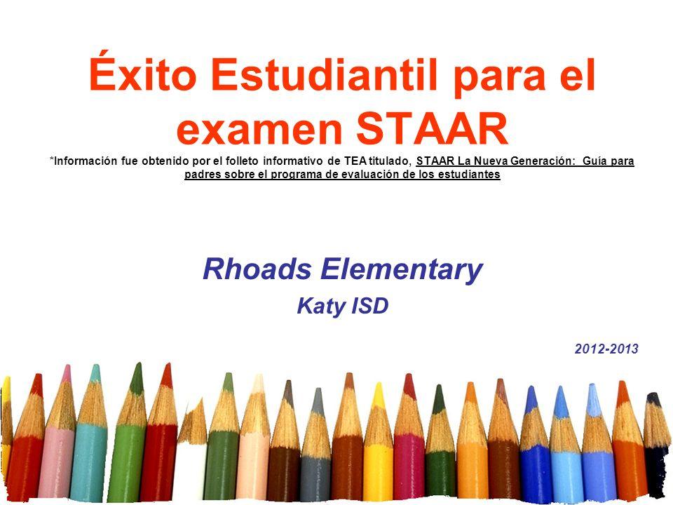 Éxito Estudiantil para el examen STAAR *Información fue obtenido por el folleto informativo de TEA titulado, STAAR La Nueva Generación: Guía para padr