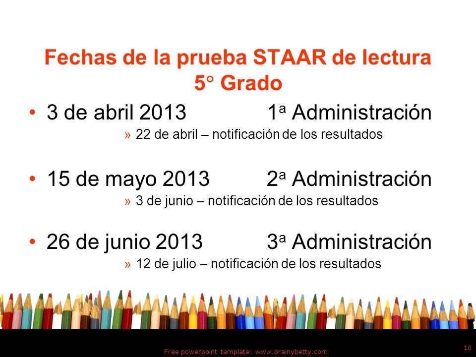 Free powerpoint template: www.brainybetty.com 10 Fechas de la prueba STAAR de lectura 5 Grado 3 de abril 2013 1 a Administración »22 de abril – notifi