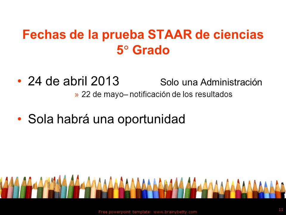 Free powerpoint template: www.brainybetty.com 11 Fechas de la prueba STAAR de ciencias 5 Grado 24 de abril 2013 Solo una Administración »22 de mayo– n