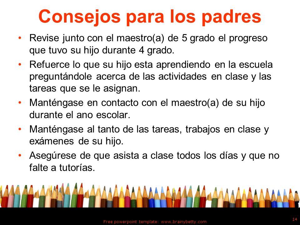 Free powerpoint template: www.brainybetty.com 14 Consejos para los padres Revise junto con el maestro(a) de 5 grado el progreso que tuvo su hijo duran