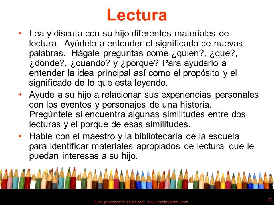 Free powerpoint template: www.brainybetty.com 15 Lectura Lea y discuta con su hijo diferentes materiales de lectura. Ayúdelo a entender el significado