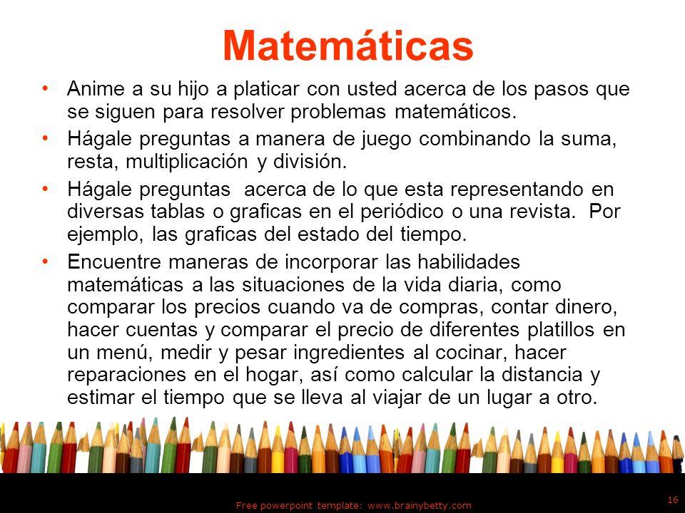 Free powerpoint template: www.brainybetty.com 16 Matemáticas Anime a su hijo a platicar con usted acerca de los pasos que se siguen para resolver prob