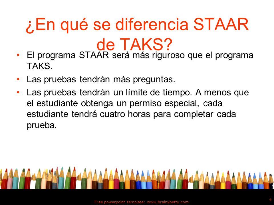 ¿En qué se diferencia STAAR de TAKS? El programa STAAR será más riguroso que el programa TAKS. Las pruebas tendrán más preguntas. Las pruebas tendrán