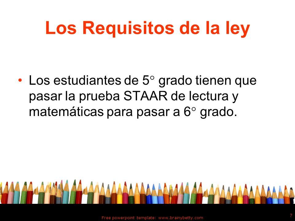Free powerpoint template: www.brainybetty.com 7 Los Requisitos de la ley Los estudiantes de 5 grado tienen que pasar la prueba STAAR de lectura y mate