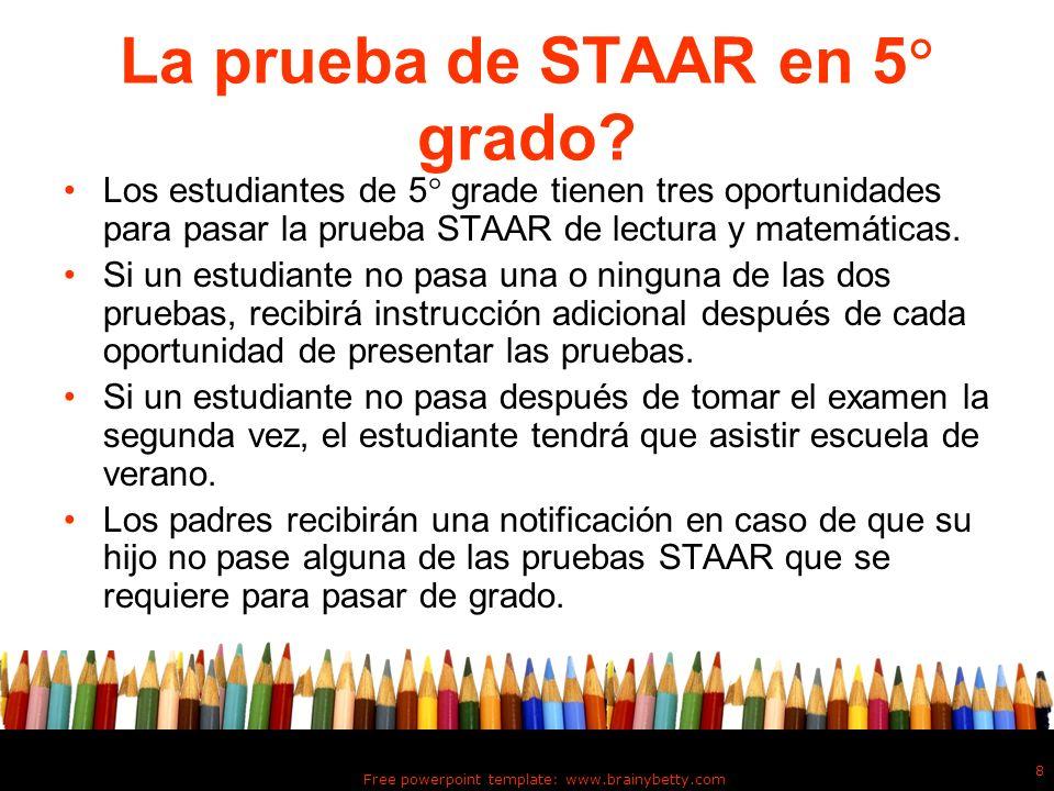 Free powerpoint template: www.brainybetty.com 8 La prueba de STAAR en 5 grado? Los estudiantes de 5 grade tienen tres oportunidades para pasar la prue