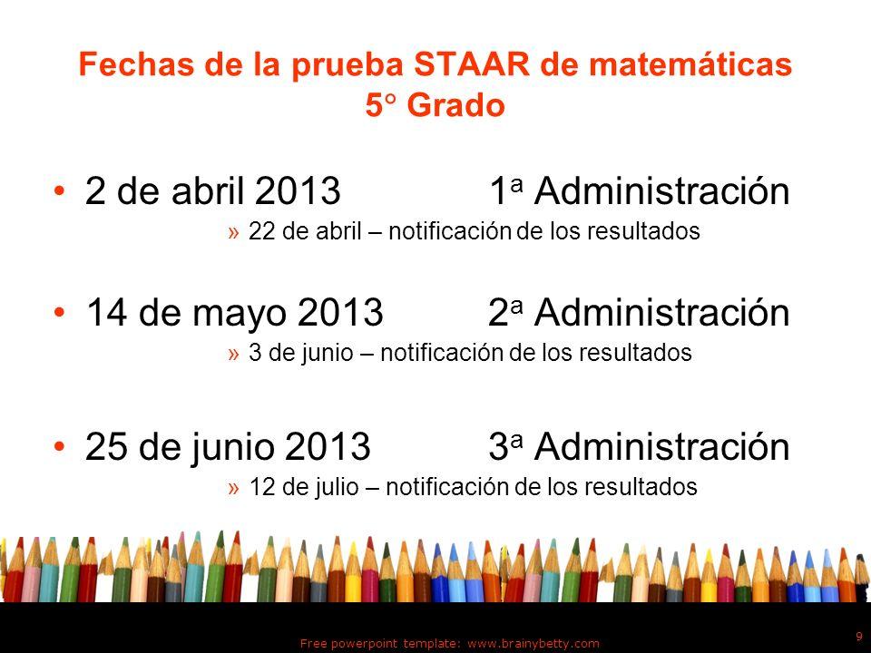 Free powerpoint template: www.brainybetty.com 9 Fechas de la prueba STAAR de matemáticas 5 Grado 2 de abril 2013 1 a Administración »22 de abril – not