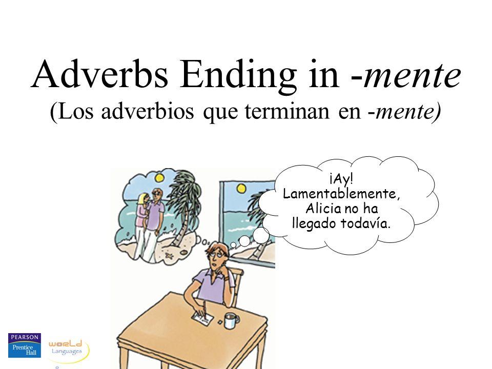 Adverbs Ending in -mente ¡Ay! Lamentablemente, Alicia no ha llegado todavía. (Los adverbios que terminan en -mente)