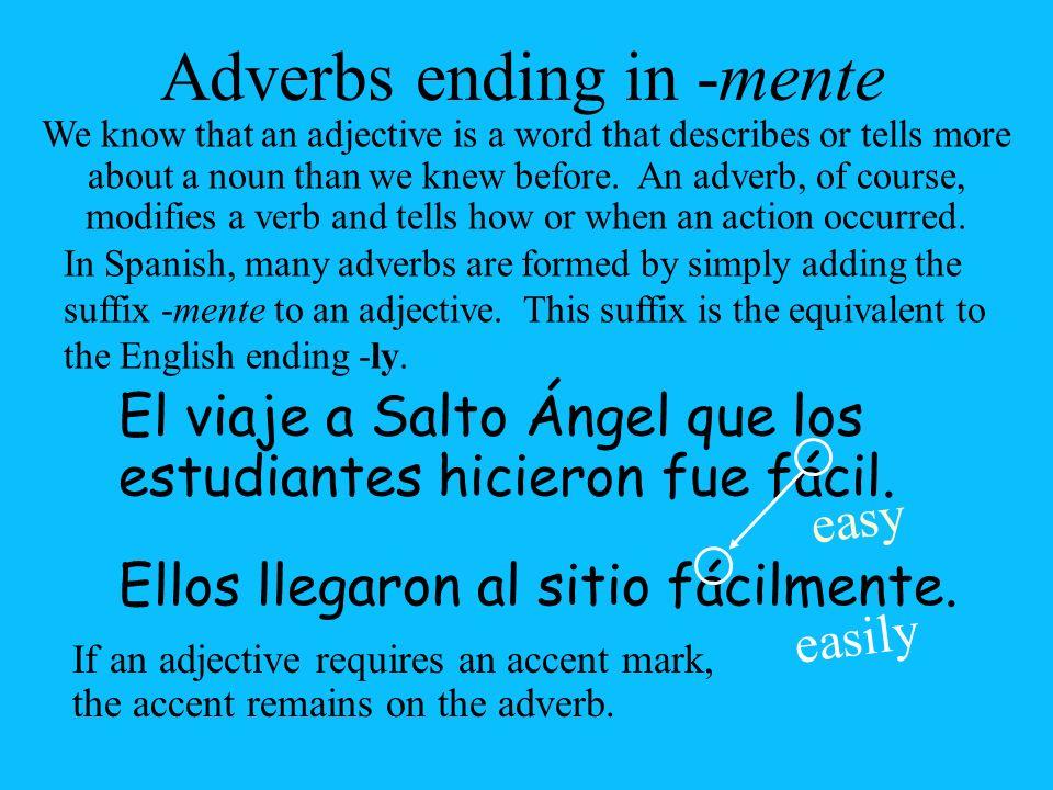 Ellos llegaron al sitio fácil Adverbs ending in -mente El viaje a Salto Ángel que los estudiantes hicieron fue fácil. easy easily mente. In Spanish, m