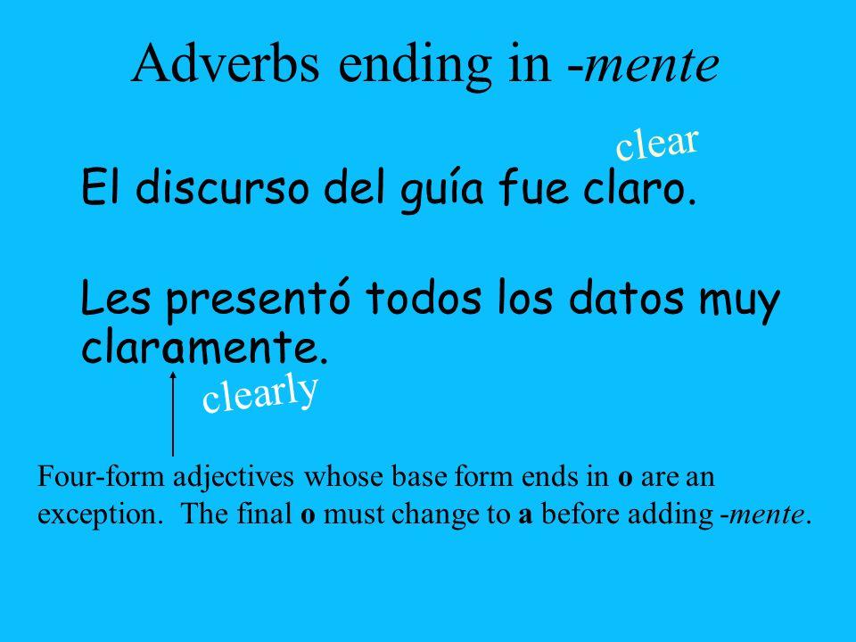 Les presentó todos los datos muy clar Adverbs ending in -mente El discurso del guía fue claro. clear clearly mente.oa Four-form adjectives whose base
