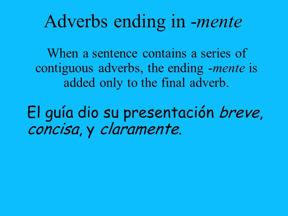 El guía dio su presentación breve, concisa, y claramente. Adverbs ending in -mente When a sentence contains a series of contiguous adverbs, the ending