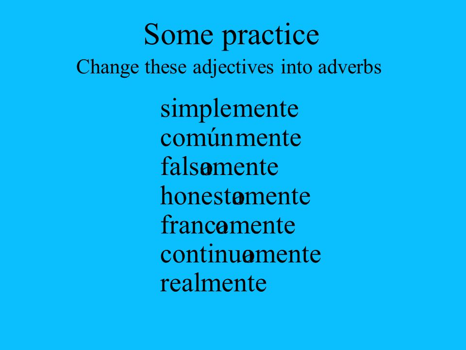 continuo falsoa a simple común honest franc real Change these adjectives into adverbs mente oa oa Some practice
