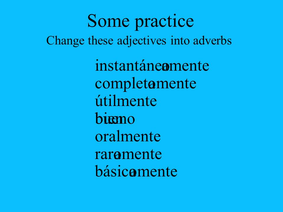 constante corriente mucho posible frecuente general normal mente muy mente Some practice Change these adjectives into adverbs
