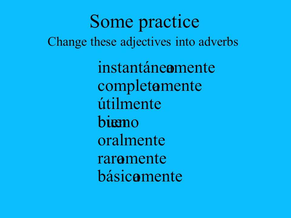 a básic instantáne complet útil bueno oral rar oamente o bien mente oa oa Some practice Change these adjectives into adverbs
