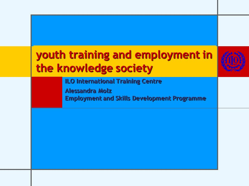 youth training and employment in the knowledge society ILO International Training Centre Alessandra Molz Employment and Skills Development Programme
