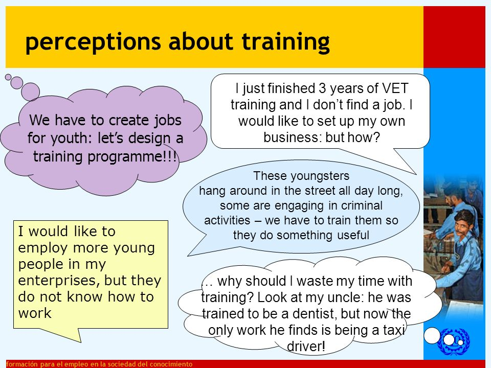formación para el empleo en la sociedad del conocimiento training: an important decision it influences peoples chances and performance on the labour market it has a great influence on an individuals future living conditions VET training is being carried out during adolescence: –cognitively, socially, culturally a different phase in life –not big children, not little adults –parents and role models play an important role –young people should take informed decisions about their training and tertiary education the decision about an individuals job should not be taken too early