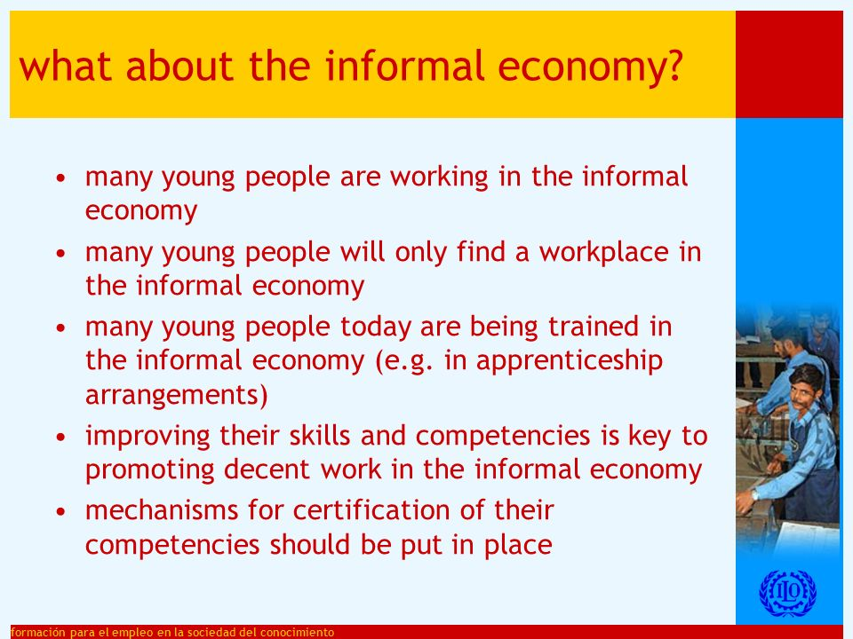 formación para el empleo en la sociedad del conocimiento what about the informal economy? many young people are working in the informal economy many y